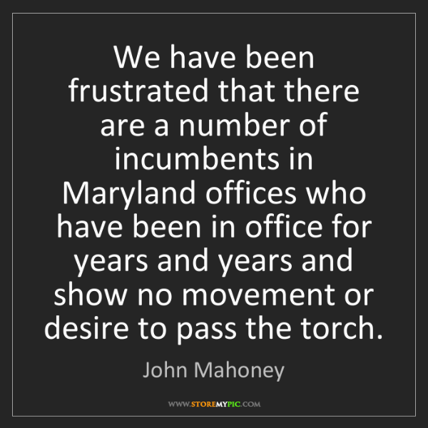 John Mahoney: We have been frustrated that there are a number of incumbents...