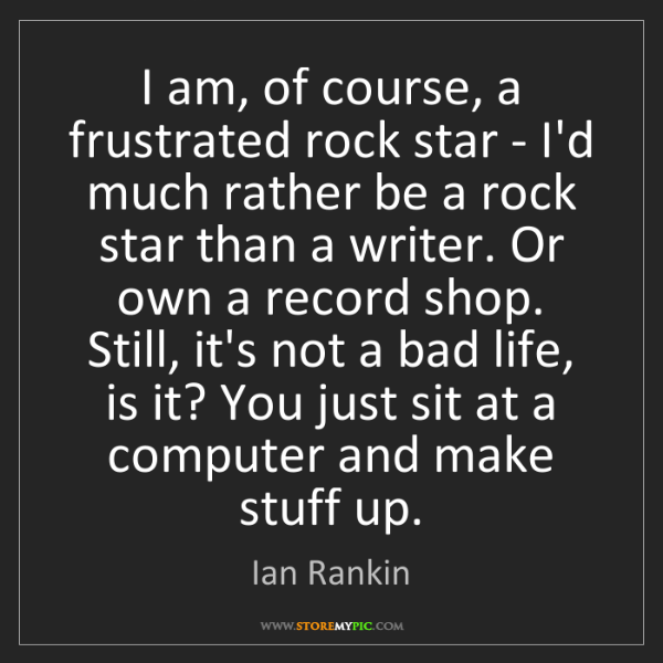 Ian Rankin: I am, of course, a frustrated rock star - I'd much rather...