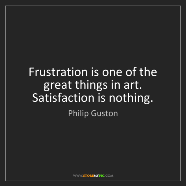 Philip Guston: Frustration is one of the great things in art. Satisfaction...