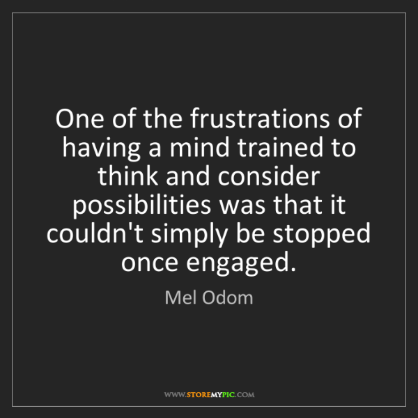 Mel Odom: One of the frustrations of having a mind trained to think...