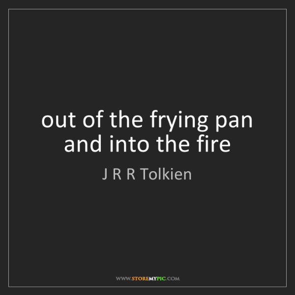 J R R Tolkien: out of the frying pan and into the fire