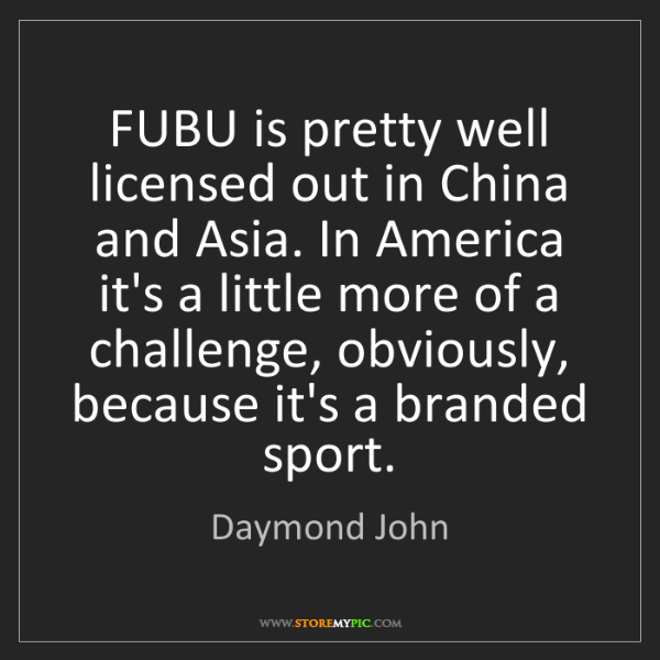 Daymond John: FUBU is pretty well licensed out in China and Asia. In...