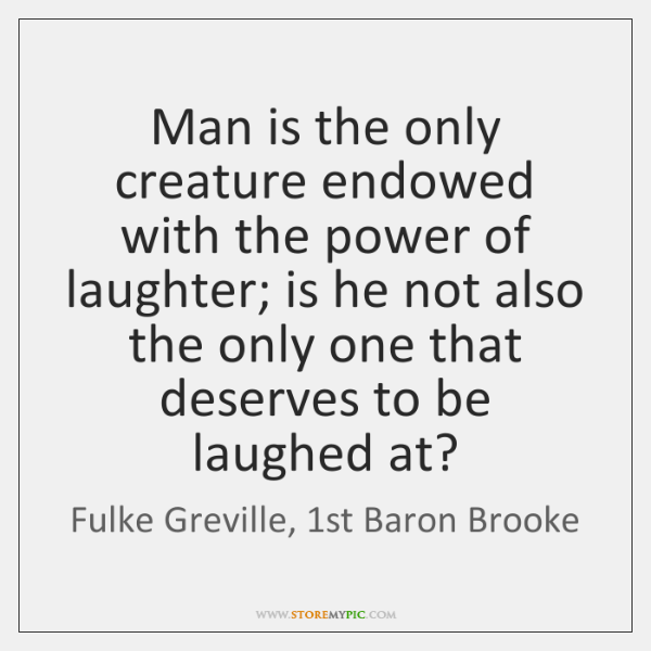 Man is the only creature endowed with the power of laughter; is ...