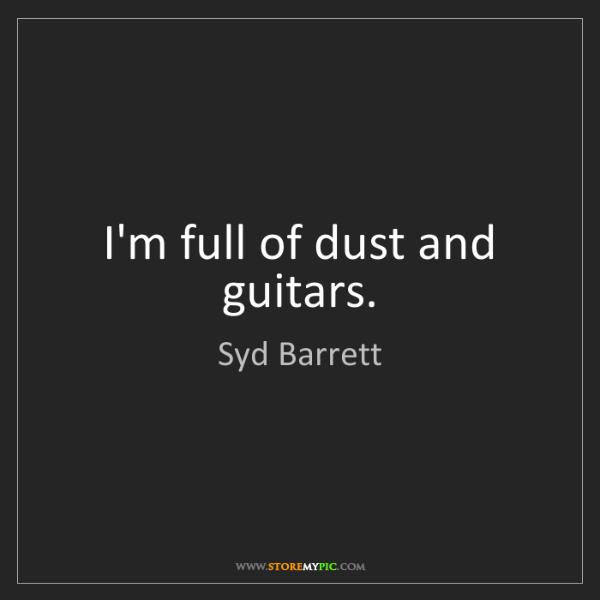 Syd Barrett: I'm full of dust and guitars.