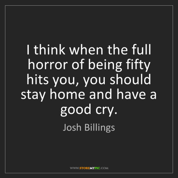 Josh Billings: I think when the full horror of being fifty hits you,...