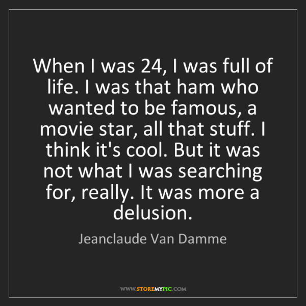 Jeanclaude Van Damme: When I was 24, I was full of life. I was that ham who...