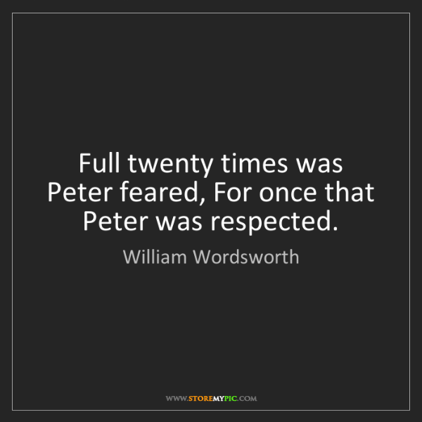 William Wordsworth: Full twenty times was Peter feared, For once that Peter...