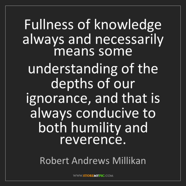 Robert Andrews Millikan: Fullness of knowledge always and necessarily means some...