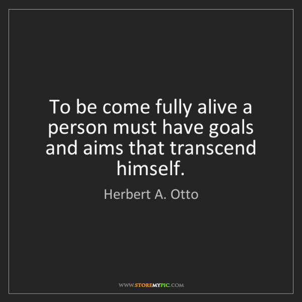 Herbert A. Otto: To be come fully alive a person must have goals and aims...