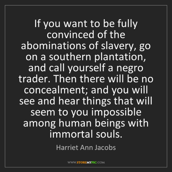 Harriet Ann Jacobs: If you want to be fully convinced of the abominations...