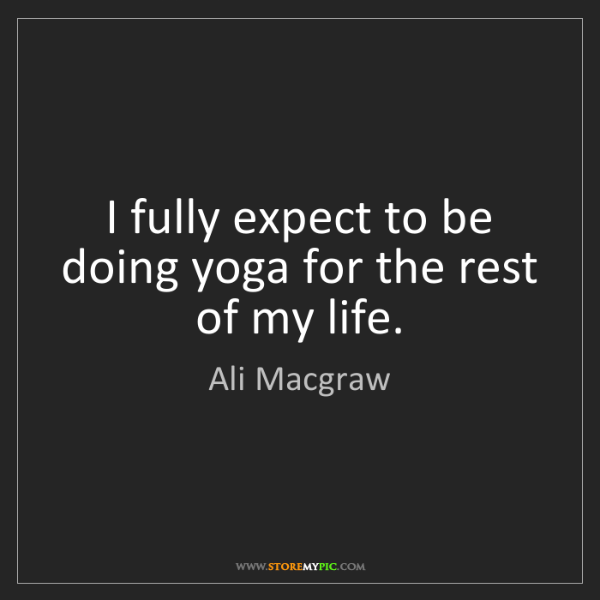 Ali Macgraw: I fully expect to be doing yoga for the rest of my life.
