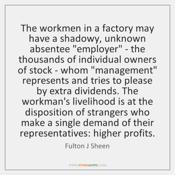 The workmen in a factory may have a shadowy, unknown absentee 'employer' ...