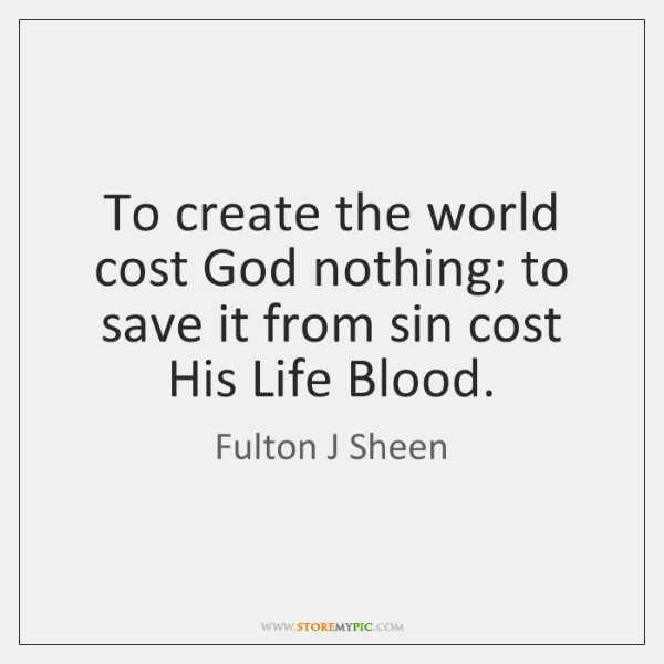 To create the world cost God nothing; to save it from sin ...