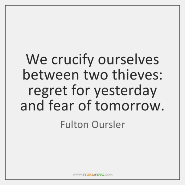 We crucify ourselves between two thieves: regret for yesterday and fear of ...