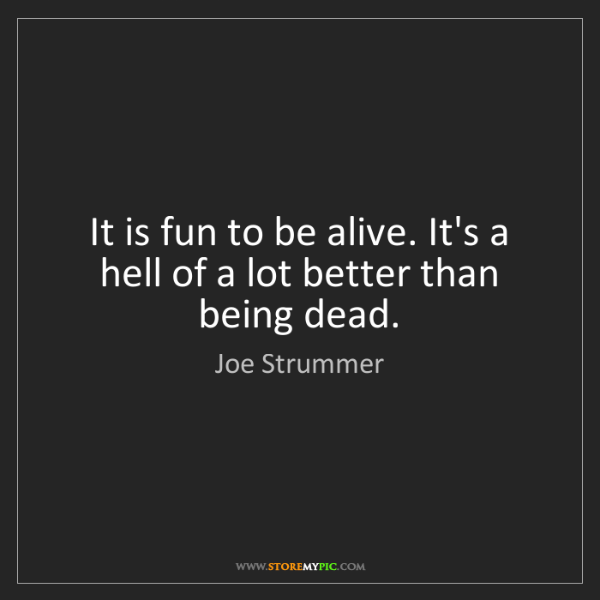 Joe Strummer: It is fun to be alive. It's a hell of a lot better than...