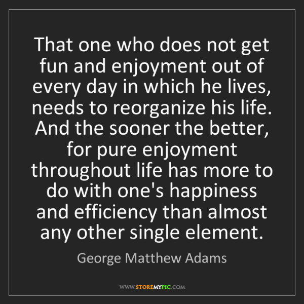 George Matthew Adams: That one who does not get fun and enjoyment out of every...