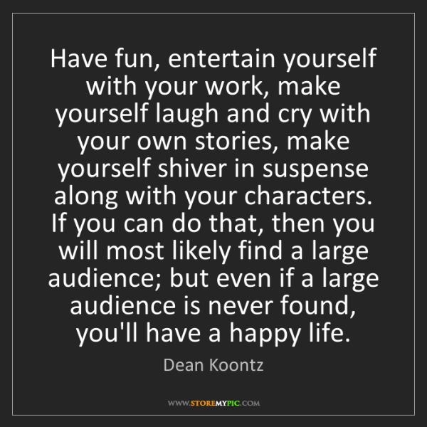 Dean Koontz: Have fun, entertain yourself with your work, make yourself...