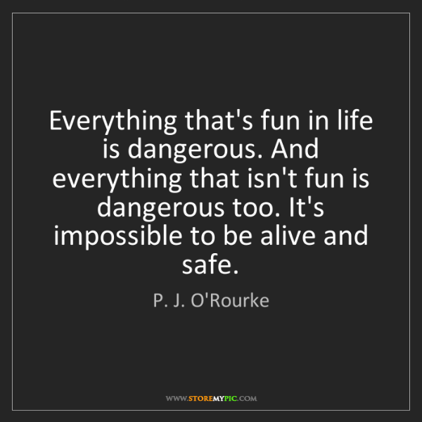 P. J. O'Rourke: Everything that's fun in life is dangerous. And everything...