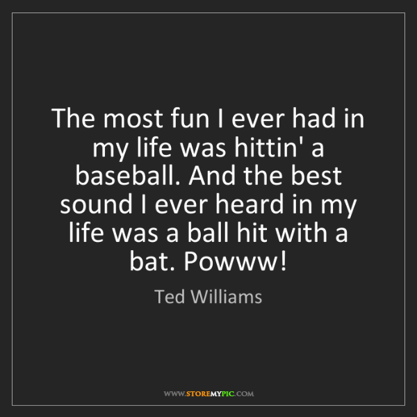 Ted Williams: The most fun I ever had in my life was hittin' a baseball....