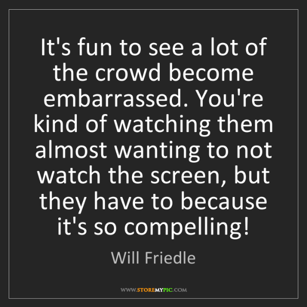 Will Friedle: It's fun to see a lot of the crowd become embarrassed....