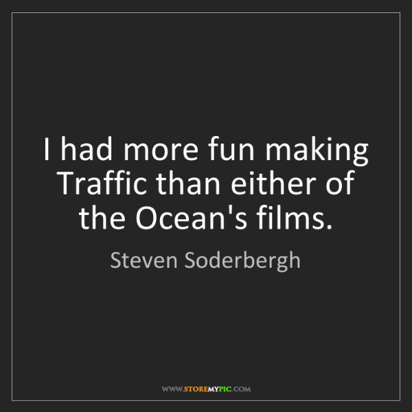 Steven Soderbergh: I had more fun making Traffic than either of the Ocean's...