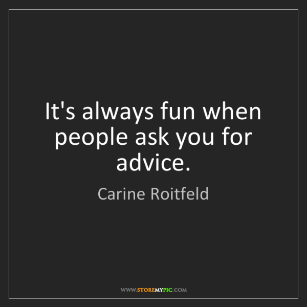 Carine Roitfeld: It's always fun when people ask you for advice.