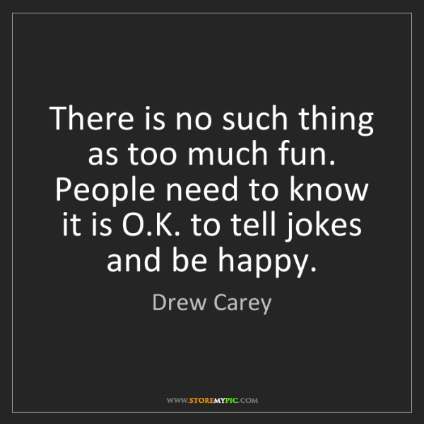 Drew Carey: There is no such thing as too much fun. People need to...