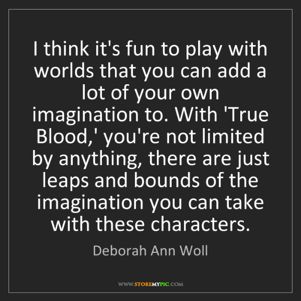 Deborah Ann Woll: I think it's fun to play with worlds that you can add...
