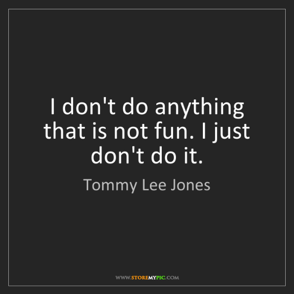 Tommy Lee Jones: I don't do anything that is not fun. I just don't do...