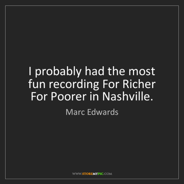 Marc Edwards: I probably had the most fun recording For Richer For...