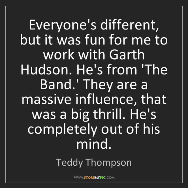 Teddy Thompson: Everyone's different, but it was fun for me to work with...