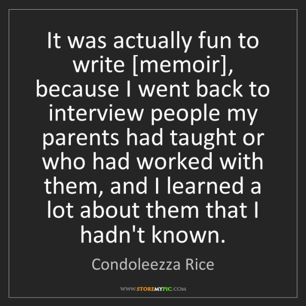 Condoleezza Rice: It was actually fun to write [memoir], because I went...