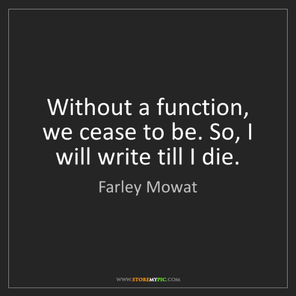 Farley Mowat: Without a function, we cease to be. So, I will write...