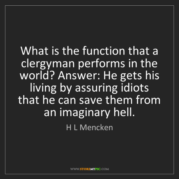 H L Mencken: What is the function that a clergyman performs in the...