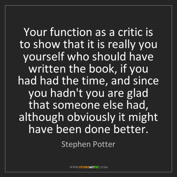 Stephen Potter: Your function as a critic is to show that it is really...