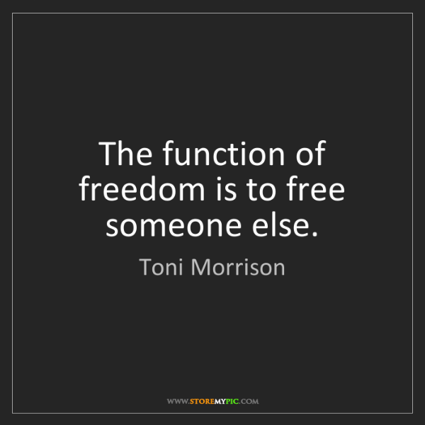 Toni Morrison: The function of freedom is to free someone else.