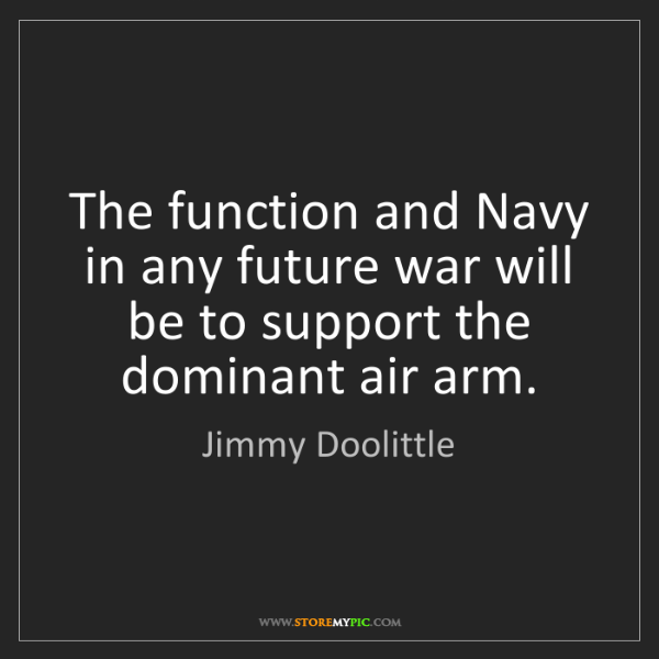 Jimmy Doolittle: The function and Navy in any future war will be to support...