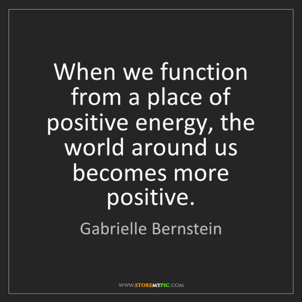 Gabrielle Bernstein: When we function from a place of positive energy, the...