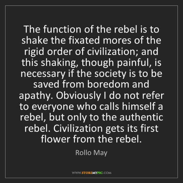 Rollo May: The function of the rebel is to shake the fixated mores...
