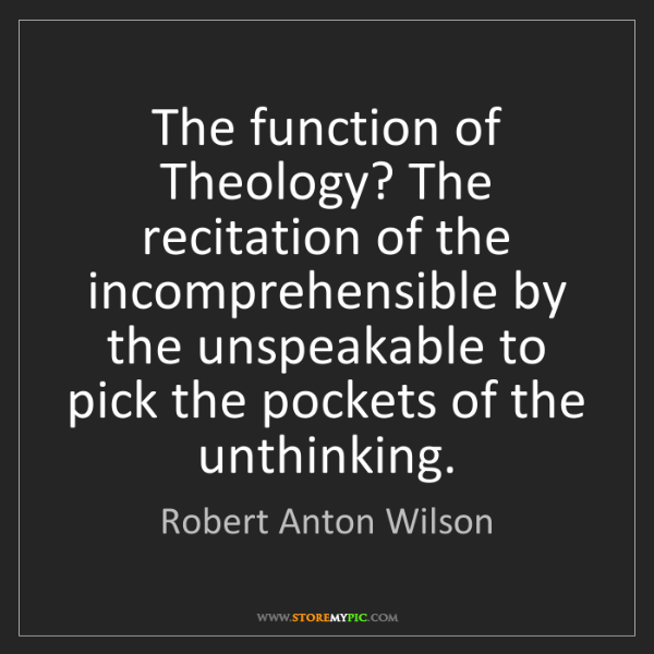 Robert Anton Wilson: The function of Theology? The recitation of the incomprehensible...