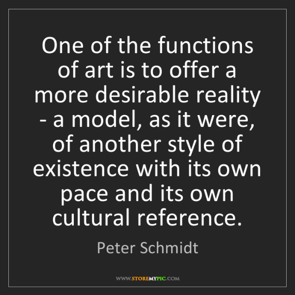 Peter Schmidt: One of the functions of art is to offer a more desirable...