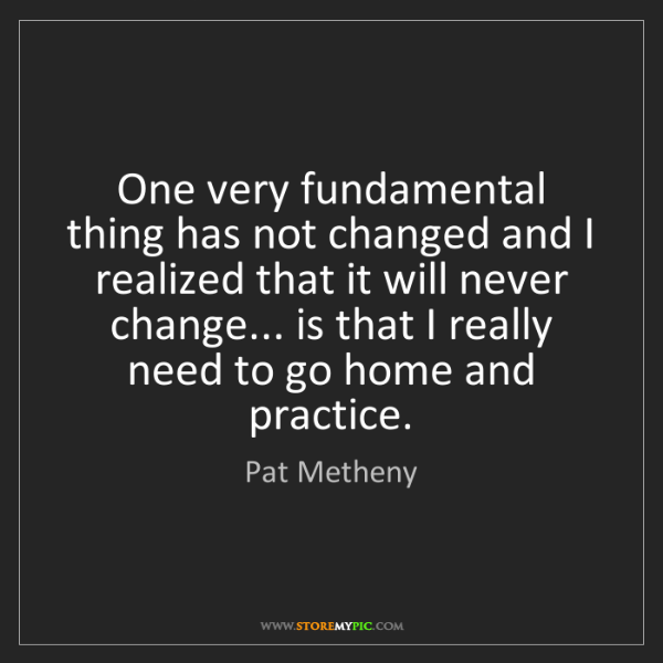 Pat Metheny: One very fundamental thing has not changed and I realized...