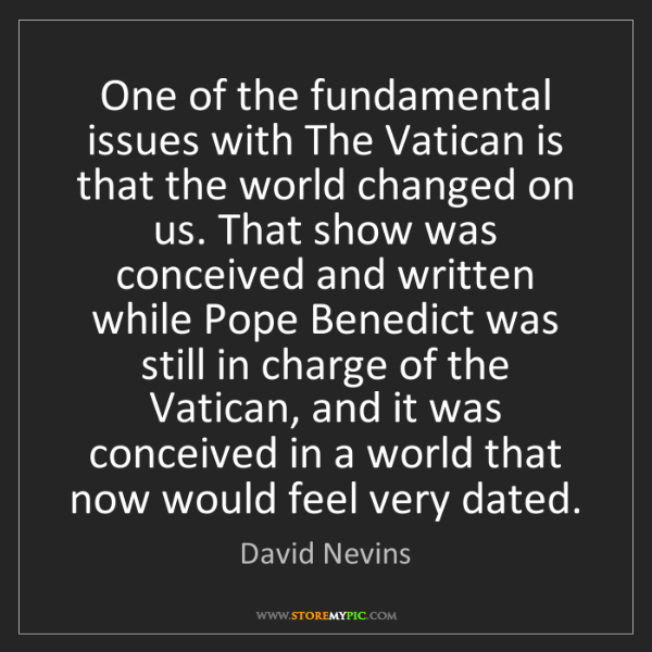 David Nevins: One of the fundamental issues with The Vatican is that...