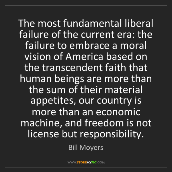 Bill Moyers: The most fundamental liberal failure of the current era:...
