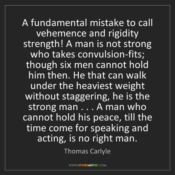 Thomas Carlyle: A fundamental mistake to call vehemence and rigidity...
