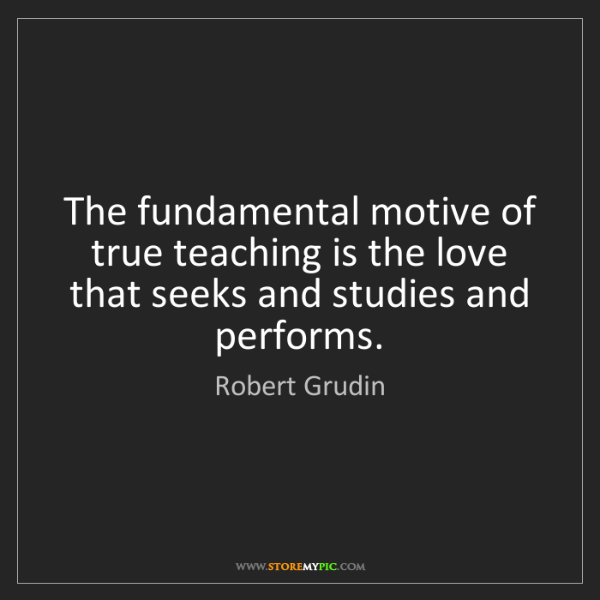 Robert Grudin: The fundamental motive of true teaching is the love that...