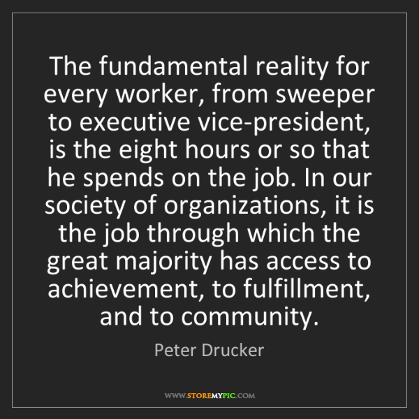 Peter Drucker: The fundamental reality for every worker, from sweeper...