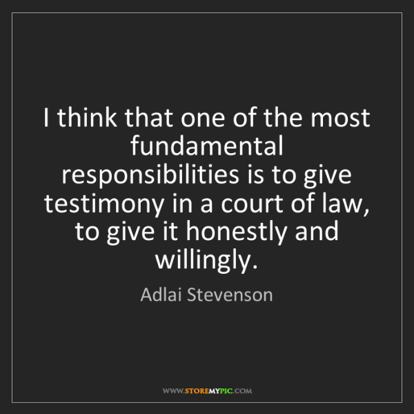 Adlai Stevenson: I think that one of the most fundamental responsibilities...