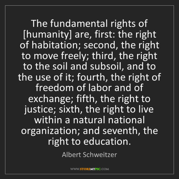 Albert Schweitzer: The fundamental rights of [humanity] are, first: the...