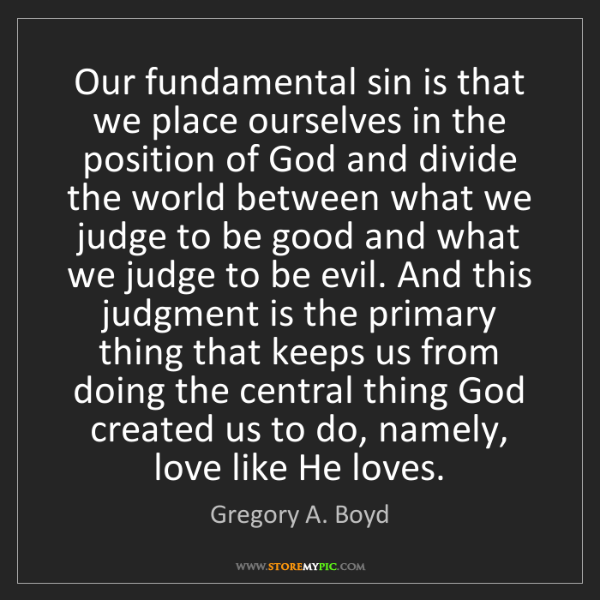 Gregory A. Boyd: Our fundamental sin is that we place ourselves in the...